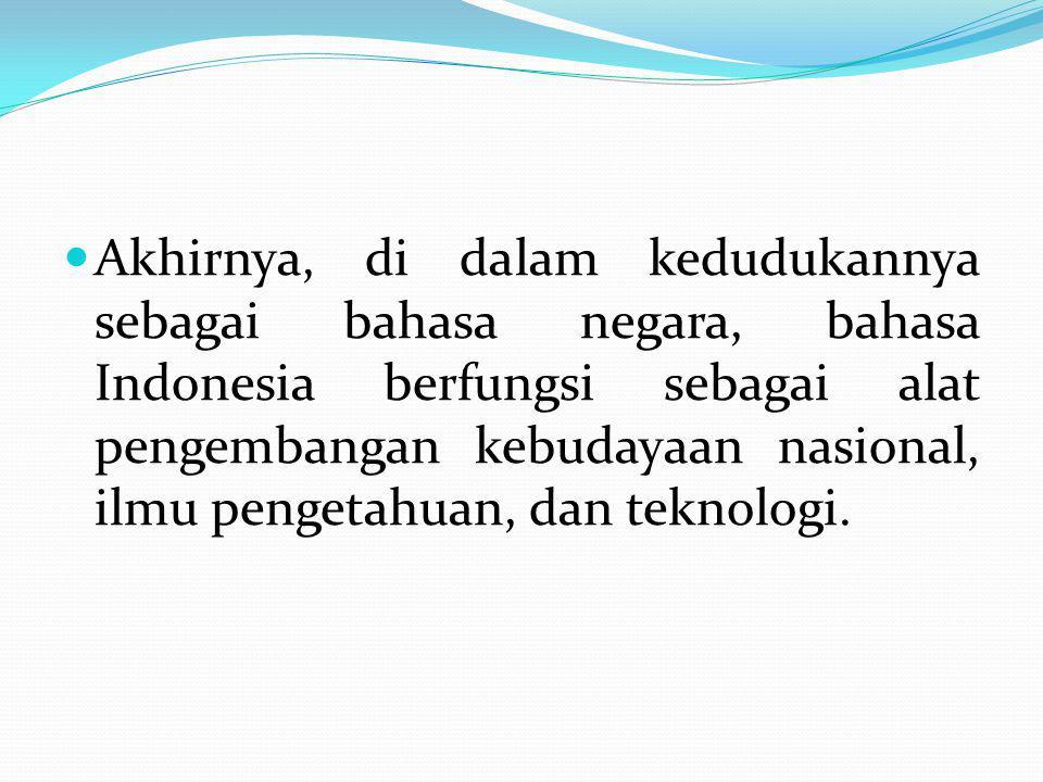 Akhirnya, di dalam kedudukannya sebagai bahasa negara, bahasa Indonesia berfungsi sebagai alat pengembangan kebudayaan nasional, ilmu pengetahuan, dan teknologi.