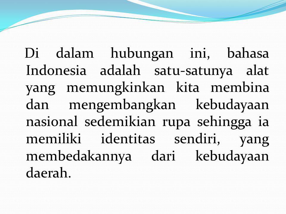 Di dalam hubungan ini, bahasa Indonesia adalah satu-satunya alat yang memungkinkan kita membina dan mengembangkan kebudayaan nasional sedemikian rupa sehingga ia memiliki identitas sendiri, yang membedakannya dari kebudayaan daerah.