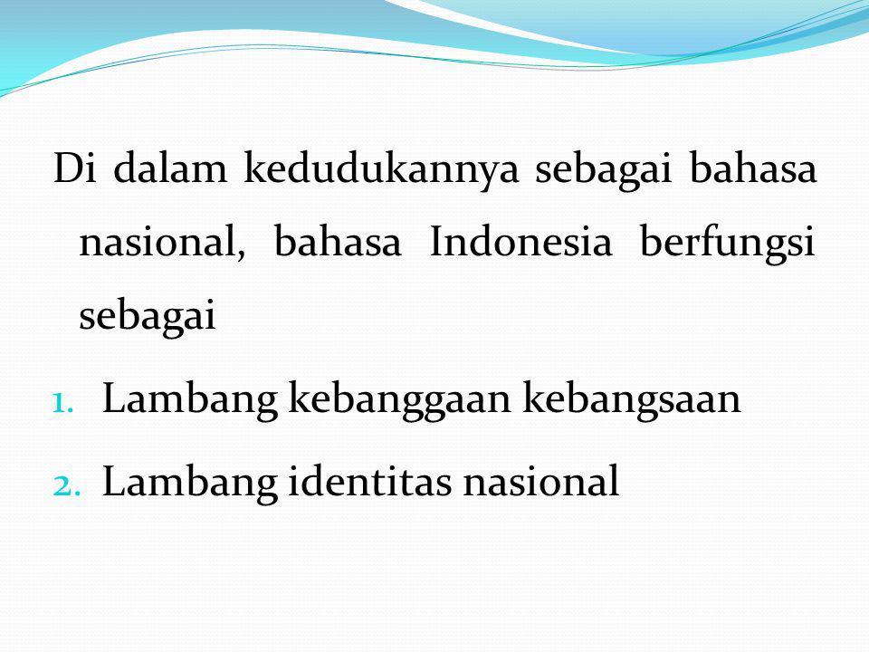 Di dalam kedudukannya sebagai bahasa nasional, bahasa Indonesia berfungsi sebagai