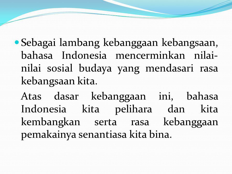 Sebagai lambang kebanggaan kebangsaan, bahasa Indonesia mencerminkan nilai-nilai sosial budaya yang mendasari rasa kebangsaan kita.