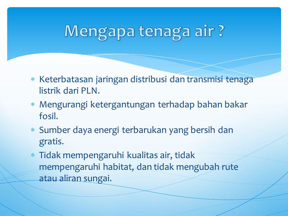 Mengapa tenaga air Keterbatasan jaringan distribusi dan transmisi tenaga listrik dari PLN. Mengurangi ketergantungan terhadap bahan bakar fosil.