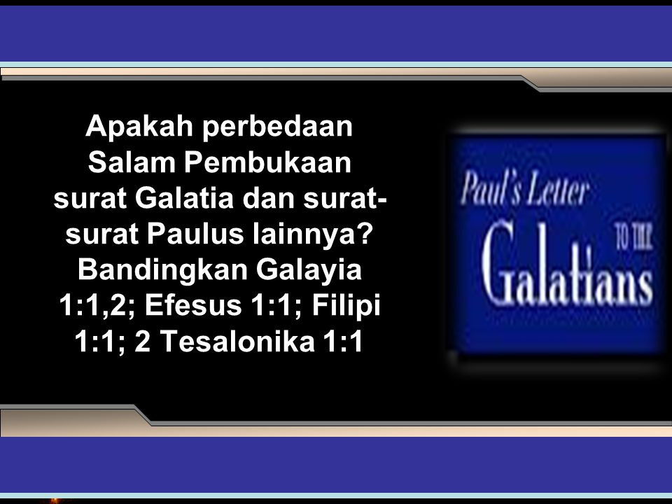 Apakah perbedaan Salam Pembukaan surat Galatia dan surat-surat Paulus lainnya Bandingkan Galayia 1:1,2; Efesus 1:1; Filipi 1:1; 2 Tesalonika 1:1