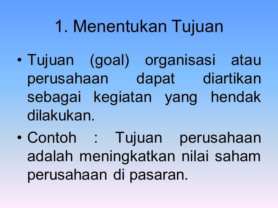 1. Menentukan Tujuan Tujuan (goal) organisasi atau perusahaan dapat diartikan sebagai kegiatan yang hendak dilakukan.