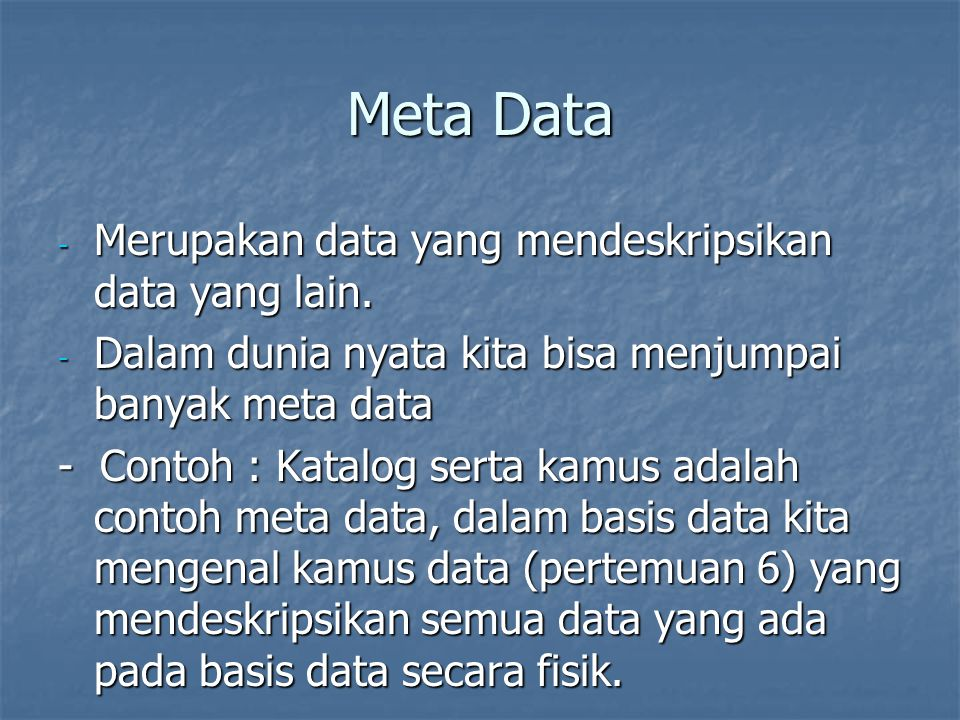 Meta Data Merupakan data yang mendeskripsikan data yang lain.