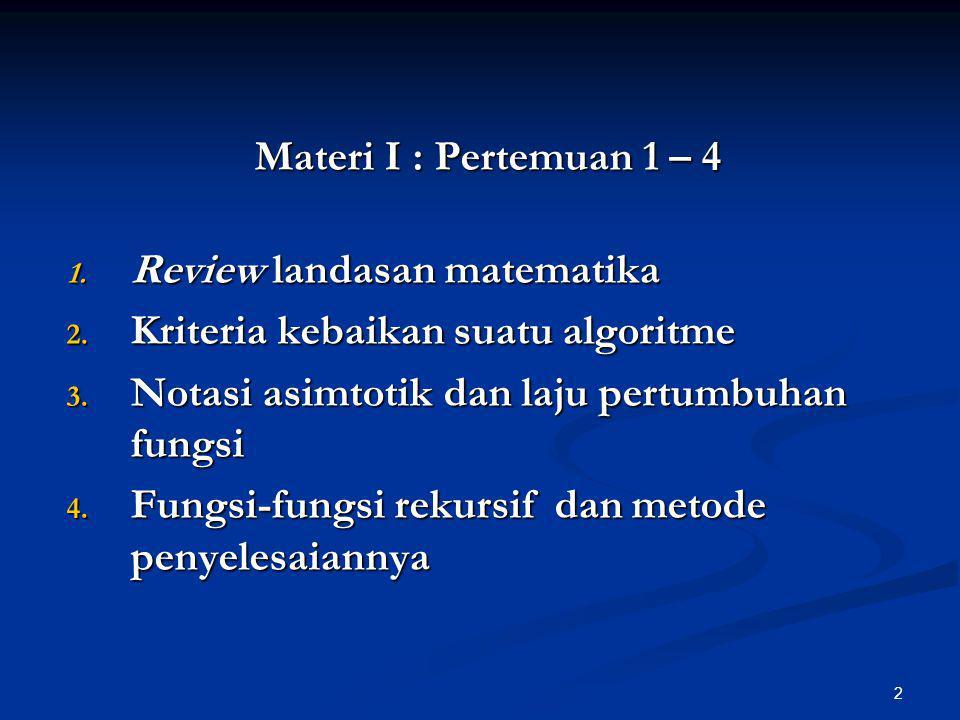 Materi I : Pertemuan 1 – 4 Review landasan matematika. Kriteria kebaikan suatu algoritme. Notasi asimtotik dan laju pertumbuhan fungsi.