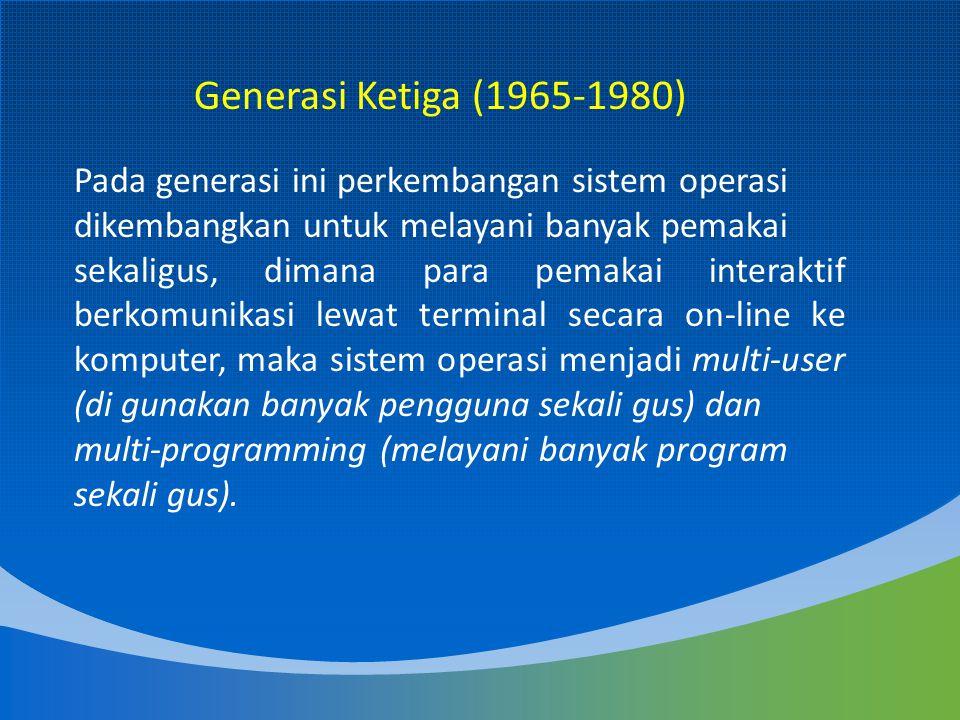 Generasi Ketiga (1965-1980) Pada generasi ini perkembangan sistem operasi dikembangkan untuk melayani banyak pemakai.