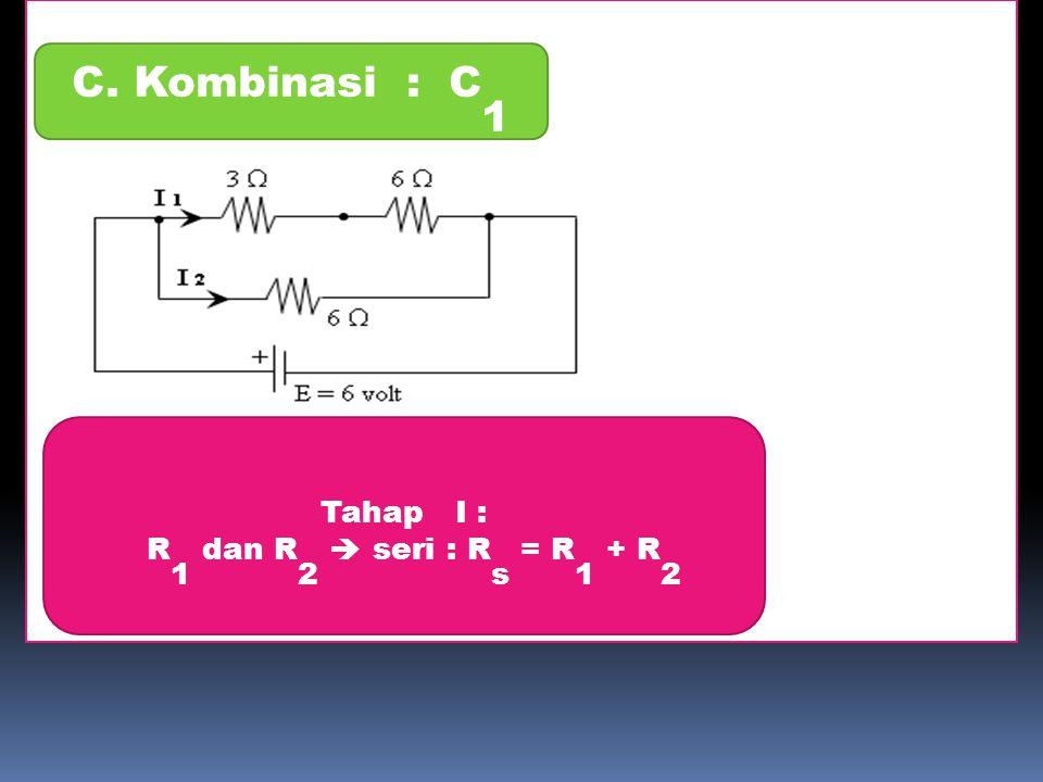2 C. Kombinasi : C1 Tahap I : R1 dan R2  seri : Rs = R1 + R2