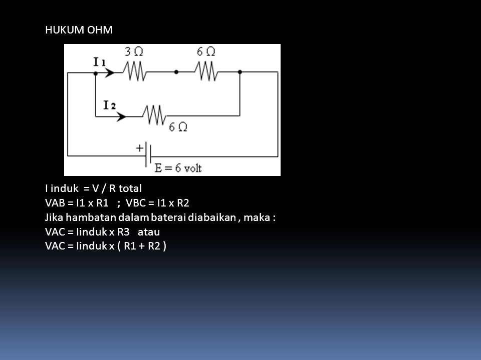 HUKUM OHM I induk = V / R total. VAB = I1 x R1 ; VBC = I1 x R2. Jika hambatan dalam baterai diabaikan , maka :