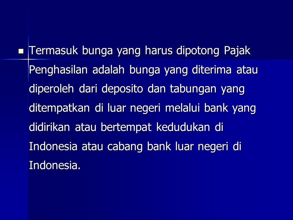 Termasuk bunga yang harus dipotong Pajak Penghasilan adalah bunga yang diterima atau diperoleh dari deposito dan tabungan yang ditempatkan di luar negeri melalui bank yang didirikan atau bertempat kedudukan di Indonesia atau cabang bank luar negeri di Indonesia.