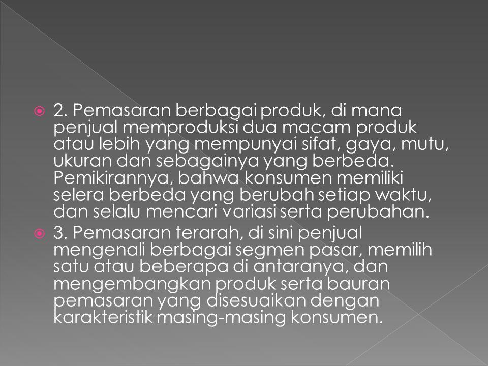 2. Pemasaran berbagai produk, di mana penjual memproduksi dua macam produk atau lebih yang mempunyai sifat, gaya, mutu, ukuran dan sebagainya yang berbeda. Pemikirannya, bahwa konsumen memiliki selera berbeda yang berubah setiap waktu, dan selalu mencari variasi serta perubahan.