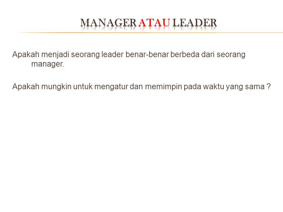 MANAGER atau LEADER Apakah menjadi seorang leader benar-benar berbeda dari seorang manager.