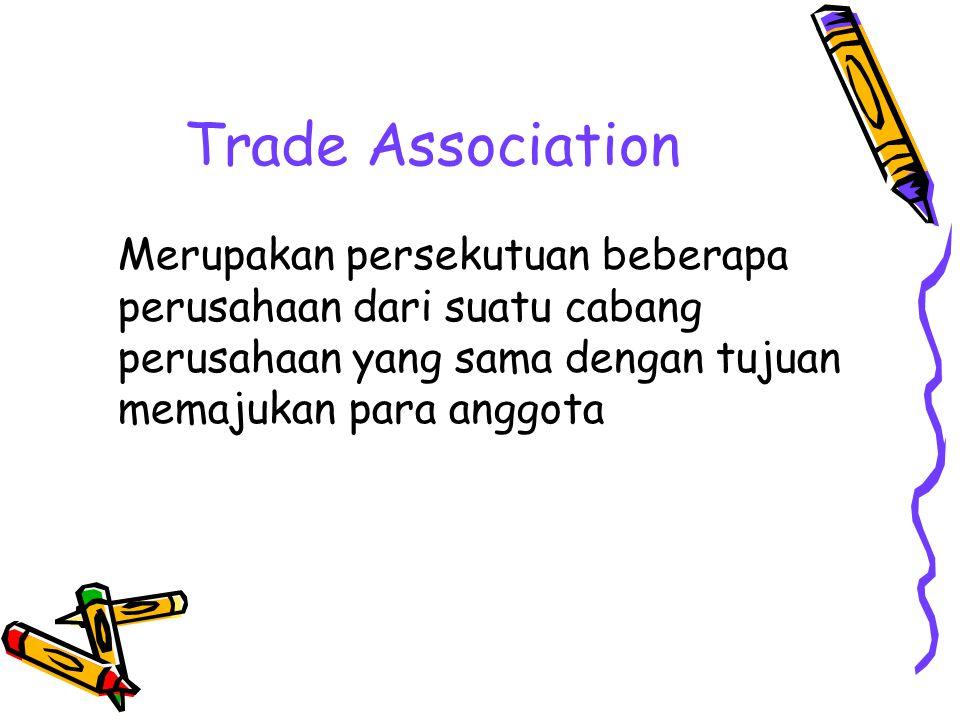 Trade Association Merupakan persekutuan beberapa perusahaan dari suatu cabang perusahaan yang sama dengan tujuan memajukan para anggota.