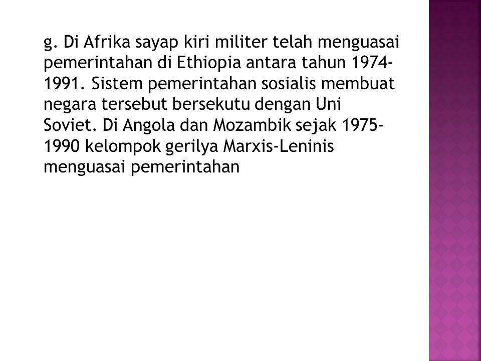 g. Di Afrika sayap kiri militer telah menguasai pemerintahan di Ethiopia antara tahun 1974- 1991.