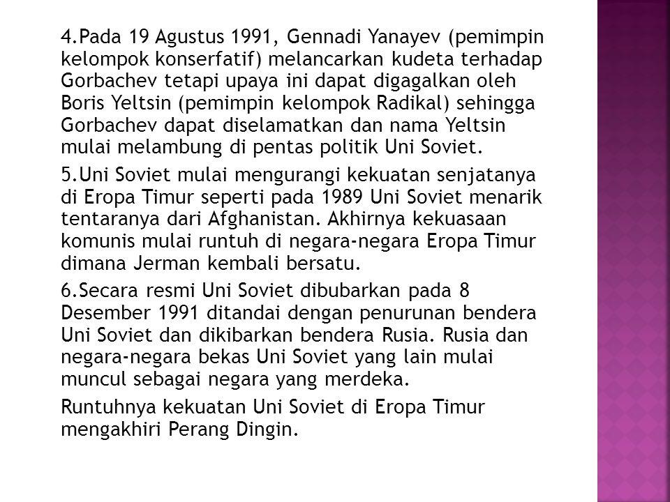 4.Pada 19 Agustus 1991, Gennadi Yanayev (pemimpin kelompok konserfatif) melancarkan kudeta terhadap Gorbachev tetapi upaya ini dapat digagalkan oleh Boris Yeltsin (pemimpin kelompok Radikal) sehingga Gorbachev dapat diselamatkan dan nama Yeltsin mulai melambung di pentas politik Uni Soviet.