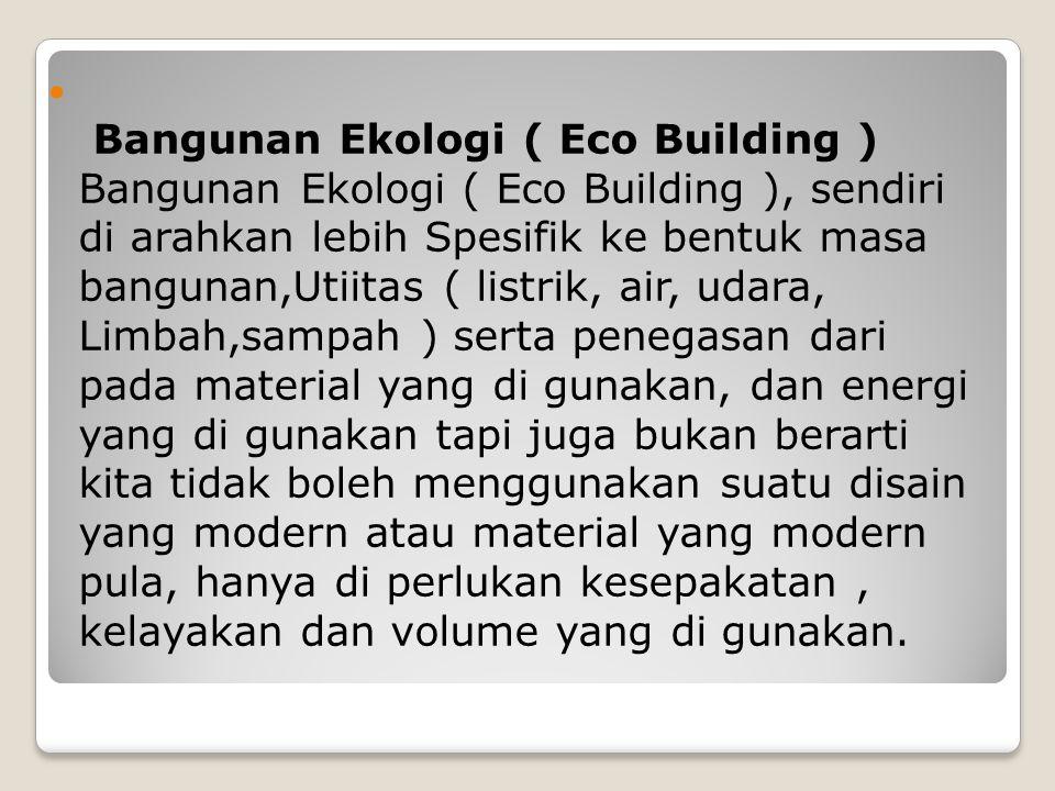 Bangunan Ekologi ( Eco Building ) Bangunan Ekologi ( Eco Building ), sendiri di arahkan lebih Spesifik ke bentuk masa bangunan,Utiitas ( listrik, air, udara, Limbah,sampah ) serta penegasan dari pada material yang di gunakan, dan energi yang di gunakan tapi juga bukan berarti kita tidak boleh menggunakan suatu disain yang modern atau material yang modern pula, hanya di perlukan kesepakatan , kelayakan dan volume yang di gunakan.