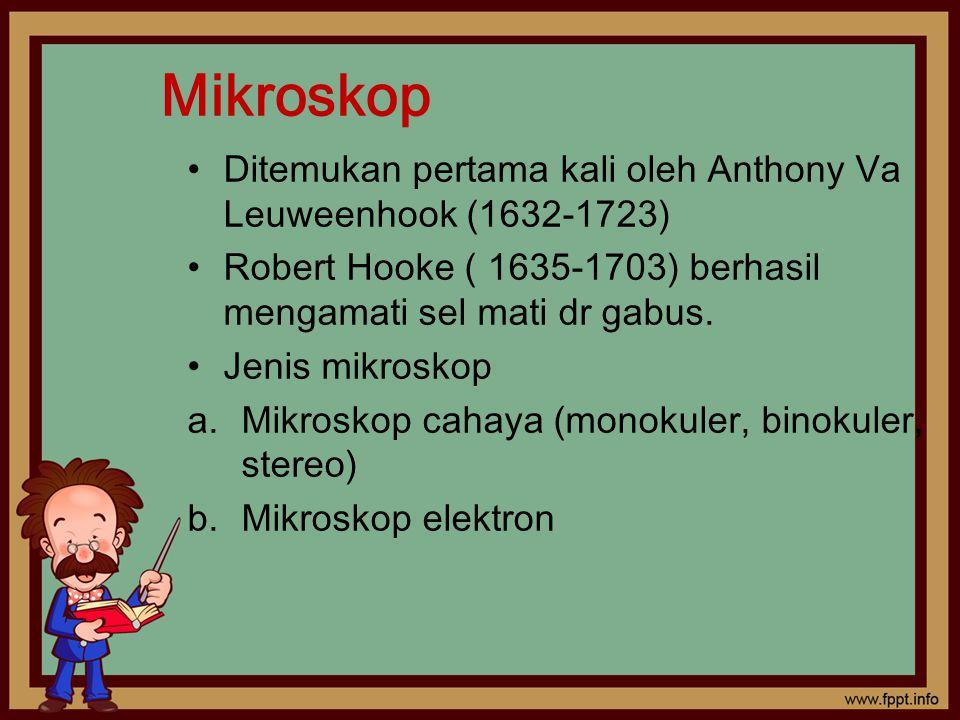 Mikroskop Ditemukan pertama kali oleh Anthony Va Leuweenhook (1632-1723) Robert Hooke ( 1635-1703) berhasil mengamati sel mati dr gabus.