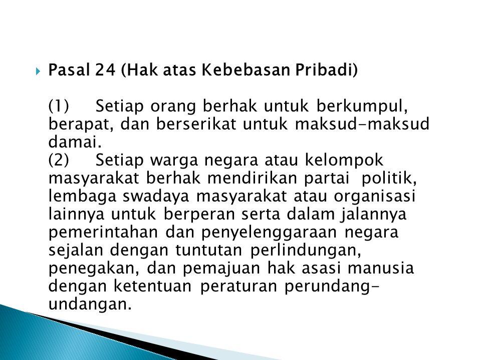Pasal 24 (Hak atas Kebebasan Pribadi) (1) Setiap orang berhak untuk berkumpul, berapat, dan berserikat untuk maksud-maksud damai.