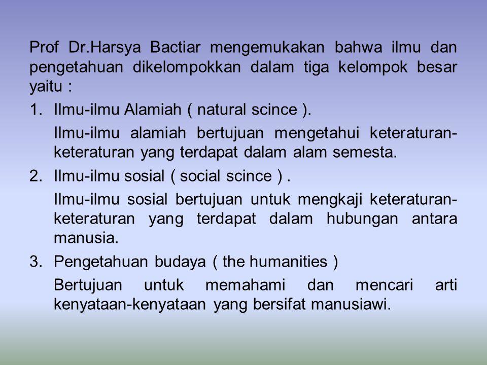 Prof Dr.Harsya Bactiar mengemukakan bahwa ilmu dan pengetahuan dikelompokkan dalam tiga kelompok besar yaitu :