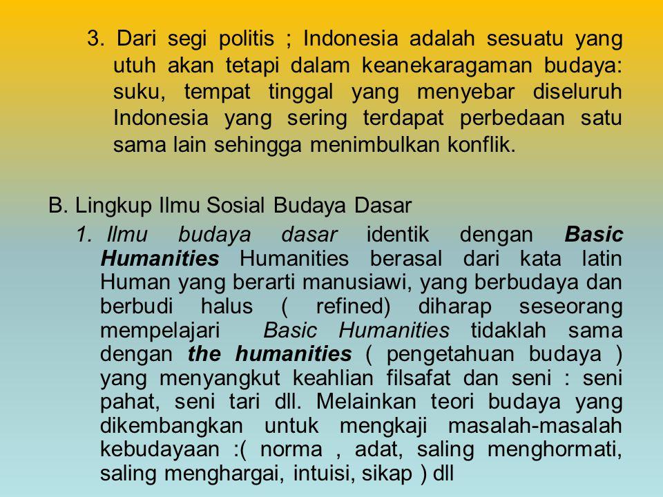 3. Dari segi politis ; Indonesia adalah sesuatu yang utuh akan tetapi dalam keanekaragaman budaya: suku, tempat tinggal yang menyebar diseluruh Indonesia yang sering terdapat perbedaan satu sama lain sehingga menimbulkan konflik.