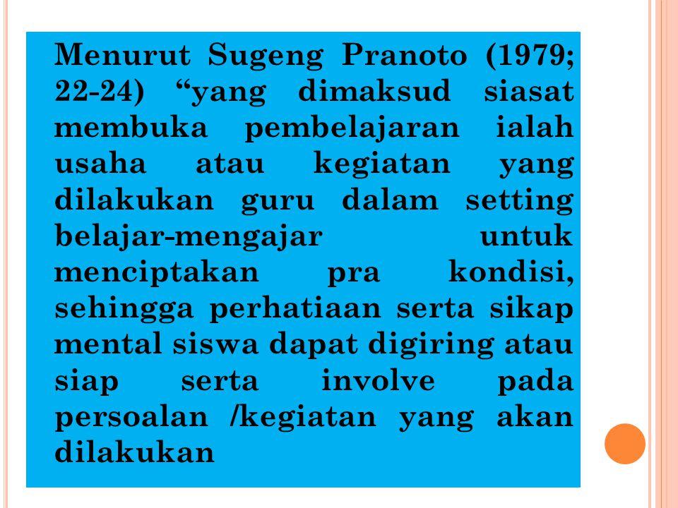 Menurut Sugeng Pranoto (1979; 22-24) yang dimaksud siasat membuka pembelajaran ialah usaha atau kegiatan yang dilakukan guru dalam setting belajar-mengajar untuk menciptakan pra kondisi, sehingga perhatiaan serta sikap mental siswa dapat digiring atau siap serta involve pada persoalan /kegiatan yang akan dilakukan
