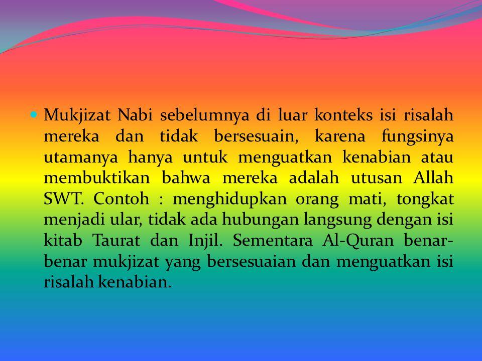 Mukjizat Nabi sebelumnya di luar konteks isi risalah mereka dan tidak bersesuain, karena fungsinya utamanya hanya untuk menguatkan kenabian atau membuktikan bahwa mereka adalah utusan Allah SWT.