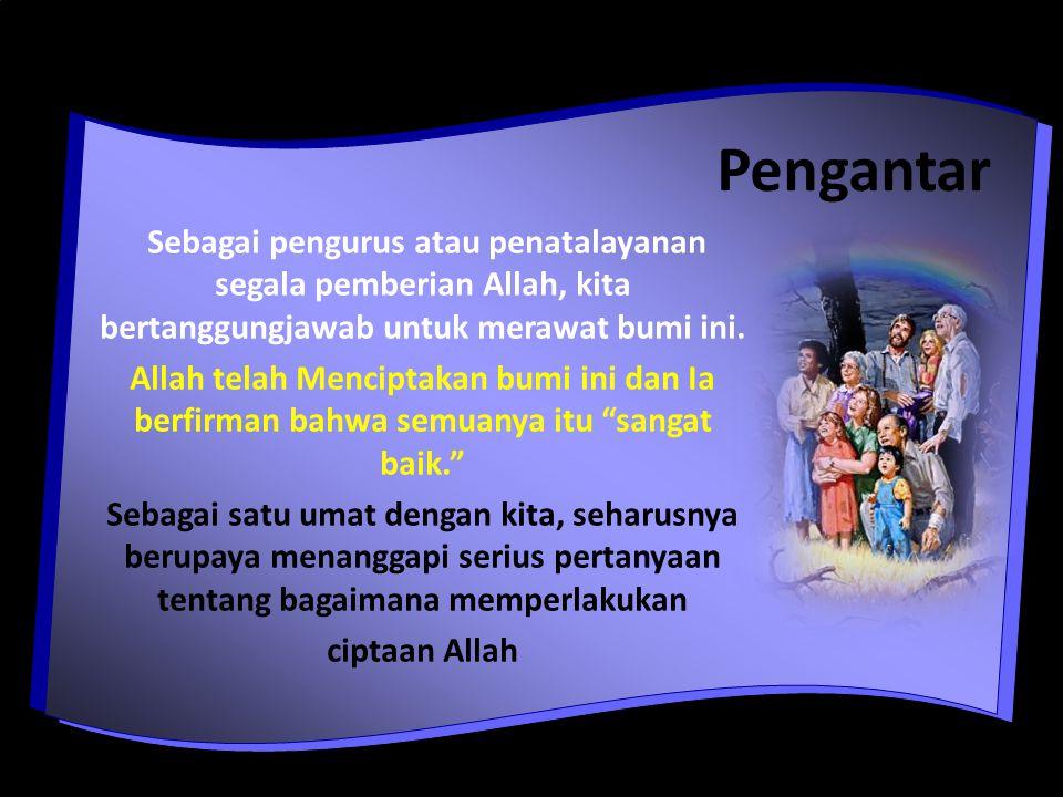 Pengantar Sebagai pengurus atau penatalayanan segala pemberian Allah, kita bertanggungjawab untuk merawat bumi ini.