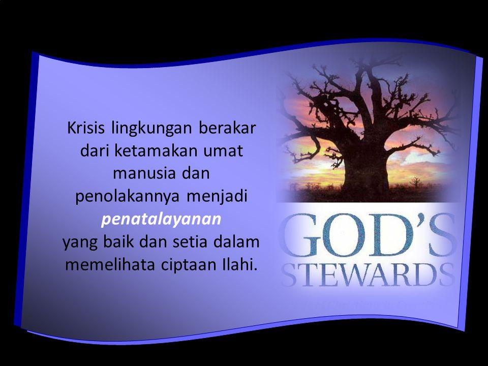 Krisis lingkungan berakar dari ketamakan umat manusia dan penolakannya menjadi penatalayanan yang baik dan setia dalam memelihata ciptaan Ilahi.