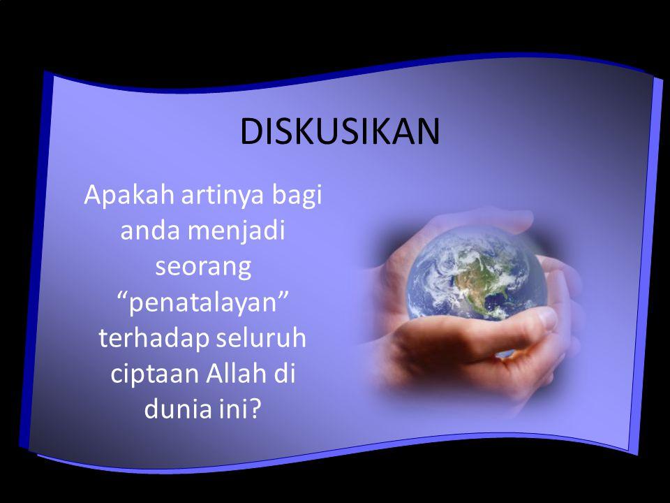 DISKUSIKAN Apakah artinya bagi anda menjadi seorang penatalayan terhadap seluruh ciptaan Allah di dunia ini