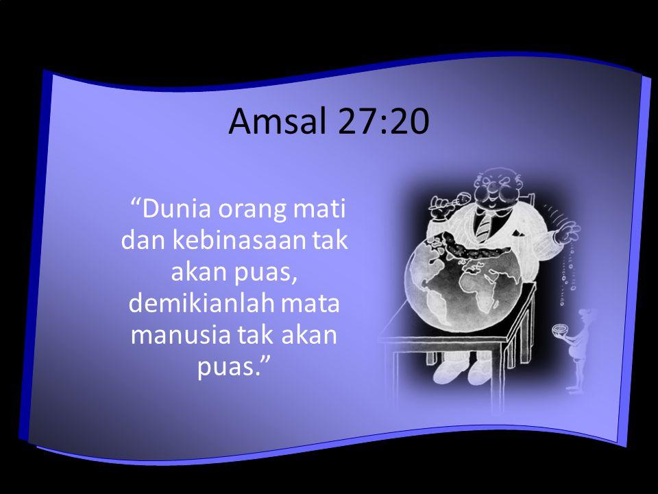 Amsal 27:20 Dunia orang mati dan kebinasaan tak akan puas, demikianlah mata manusia tak akan puas.