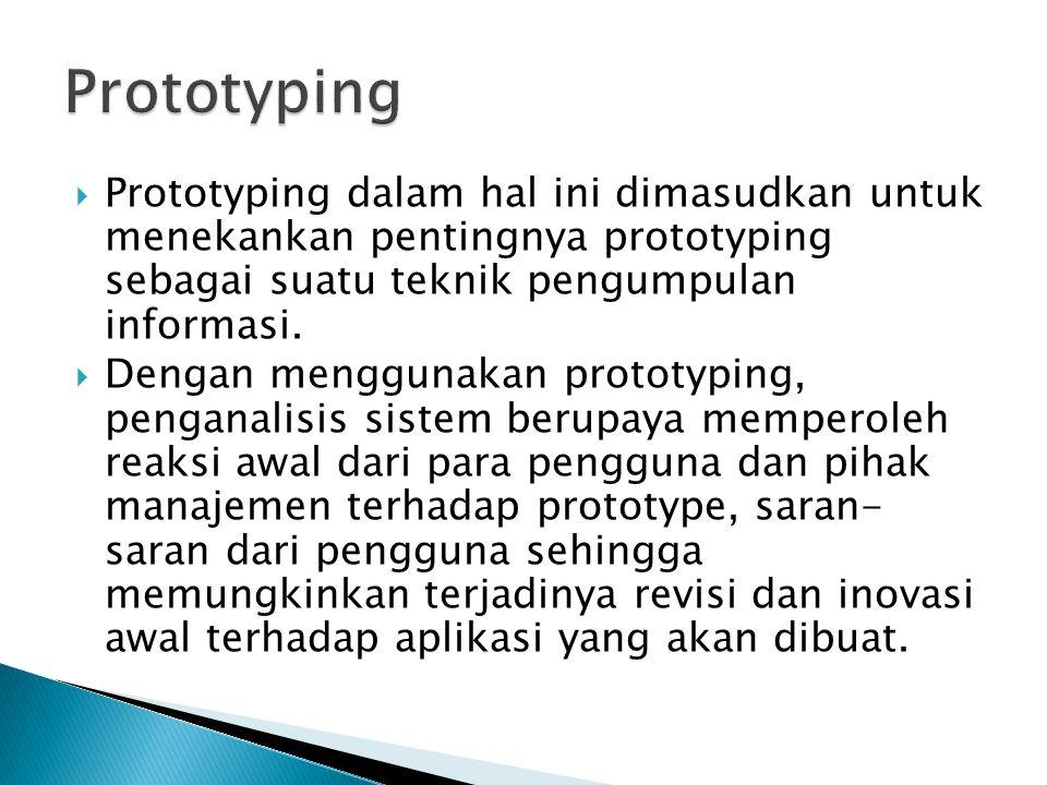 Prototyping Prototyping dalam hal ini dimasudkan untuk menekankan pentingnya prototyping sebagai suatu teknik pengumpulan informasi.
