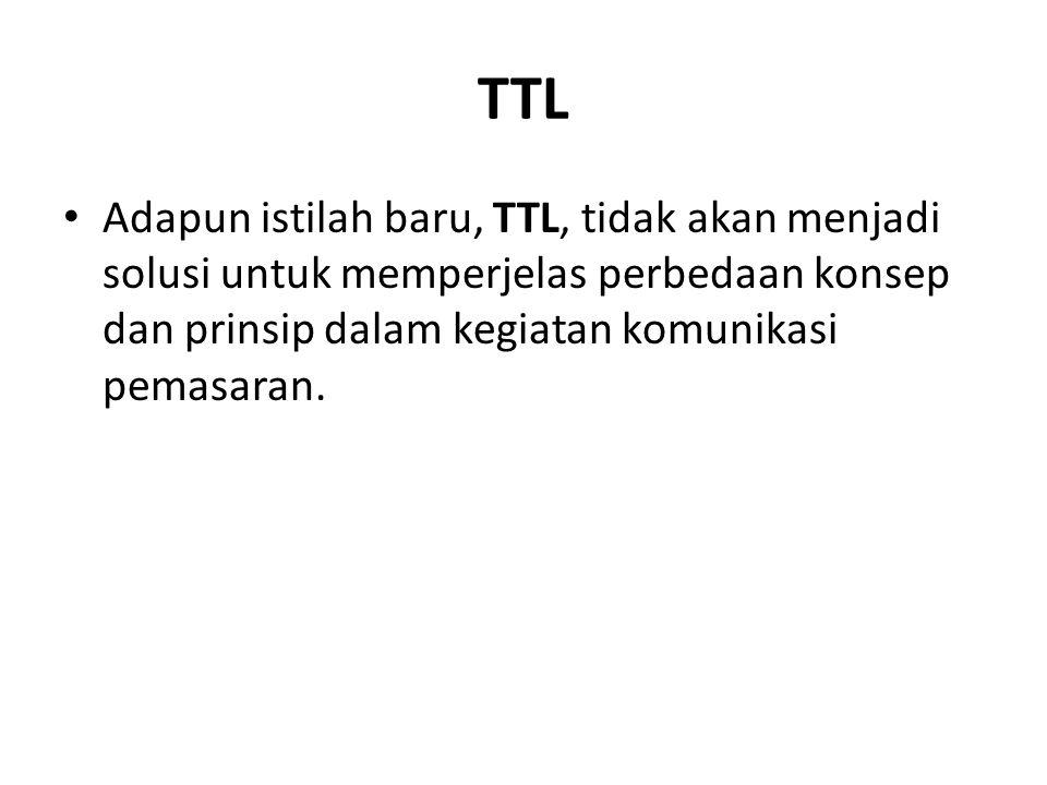 TTL Adapun istilah baru, TTL, tidak akan menjadi solusi untuk memperjelas perbedaan konsep dan prinsip dalam kegiatan komunikasi pemasaran.