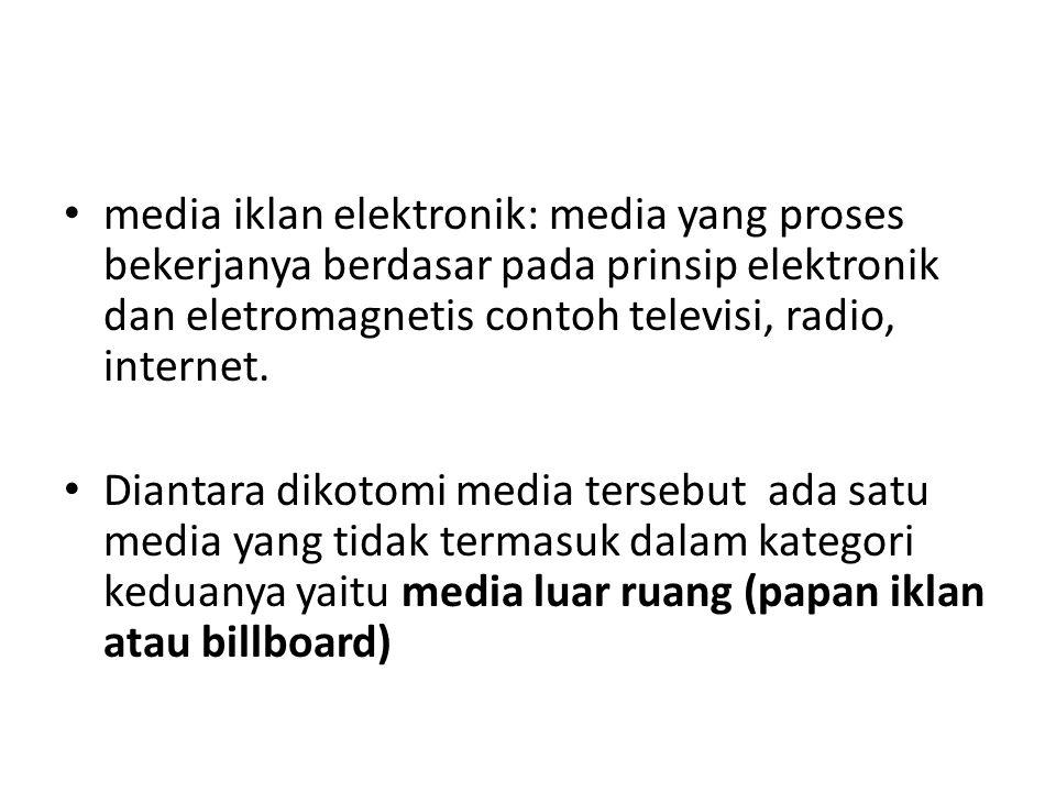 media iklan elektronik: media yang proses bekerjanya berdasar pada prinsip elektronik dan eletromagnetis contoh televisi, radio, internet.