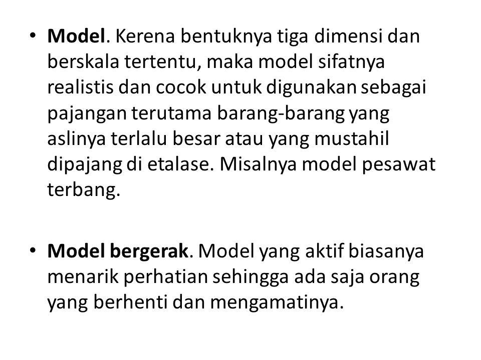 Model. Kerena bentuknya tiga dimensi dan berskala tertentu, maka model sifatnya realistis dan cocok untuk digunakan sebagai pajangan terutama barang-barang yang aslinya terlalu besar atau yang mustahil dipajang di etalase. Misalnya model pesawat terbang.