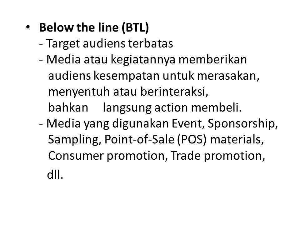 Below the line (BTL) - Target audiens terbatas - Media atau kegiatannya memberikan audiens kesempatan untuk merasakan, menyentuh atau berinteraksi, bahkan langsung action membeli. - Media yang digunakan Event, Sponsorship, Sampling, Point-of-Sale (POS) materials, Consumer promotion, Trade promotion,
