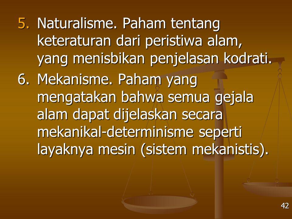 5. Naturalisme. Paham tentang keteraturan dari peristiwa alam, yang menisbikan penjelasan kodrati.