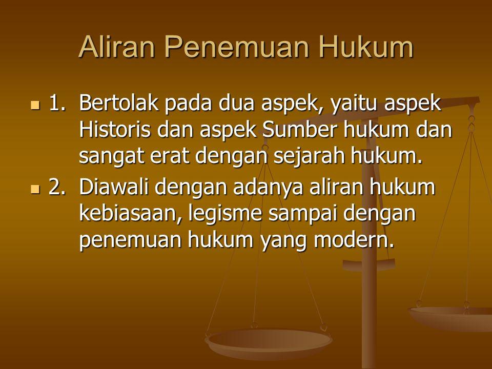 Aliran Penemuan Hukum 1. Bertolak pada dua aspek, yaitu aspek Historis dan aspek Sumber hukum dan sangat erat dengan sejarah hukum.