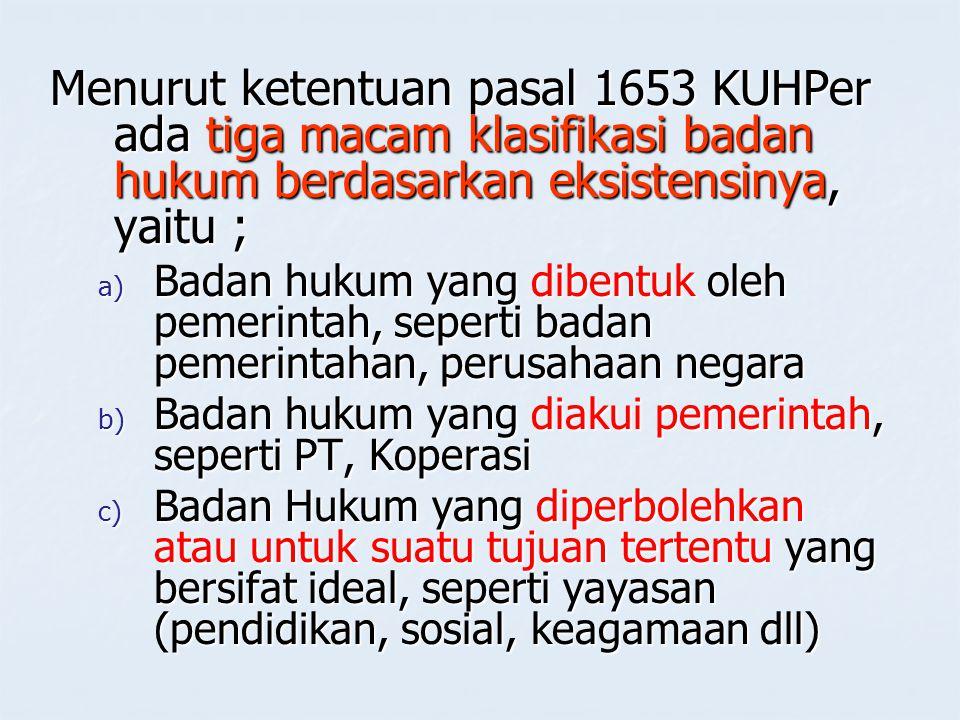 Menurut ketentuan pasal 1653 KUHPer ada tiga macam klasifikasi badan hukum berdasarkan eksistensinya, yaitu ;