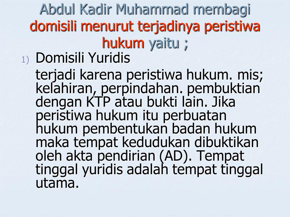 Abdul Kadir Muhammad membagi domisili menurut terjadinya peristiwa hukum yaitu ;