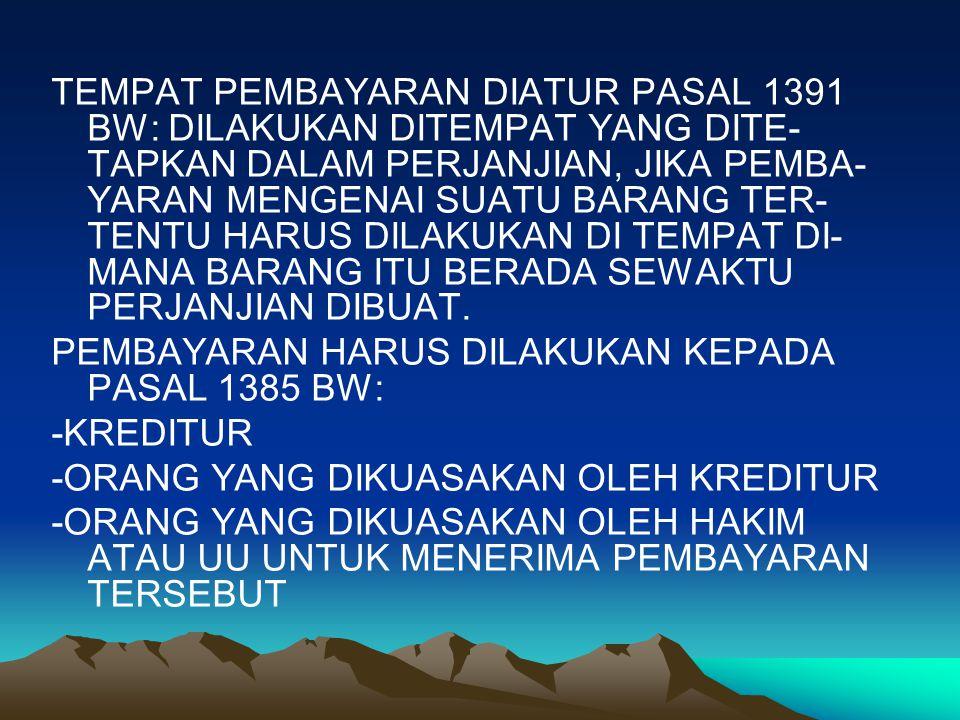 TEMPAT PEMBAYARAN DIATUR PASAL 1391 BW: DILAKUKAN DITEMPAT YANG DITE-TAPKAN DALAM PERJANJIAN, JIKA PEMBA-YARAN MENGENAI SUATU BARANG TER-TENTU HARUS DILAKUKAN DI TEMPAT DI-MANA BARANG ITU BERADA SEWAKTU PERJANJIAN DIBUAT.