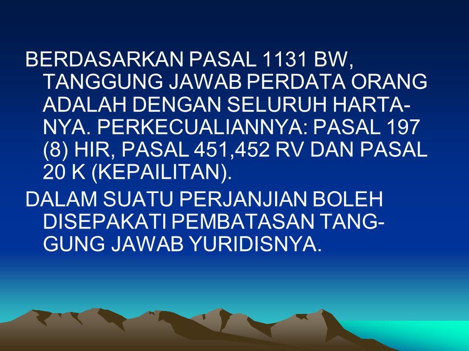 BERDASARKAN PASAL 1131 BW, TANGGUNG JAWAB PERDATA ORANG ADALAH DENGAN SELURUH HARTA-NYA. PERKECUALIANNYA: PASAL 197 (8) HIR, PASAL 451,452 RV DAN PASAL 20 K (KEPAILITAN).