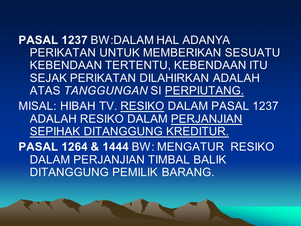 PASAL 1237 BW:DALAM HAL ADANYA PERIKATAN UNTUK MEMBERIKAN SESUATU KEBENDAAN TERTENTU, KEBENDAAN ITU SEJAK PERIKATAN DILAHIRKAN ADALAH ATAS TANGGUNGAN SI PERPIUTANG.
