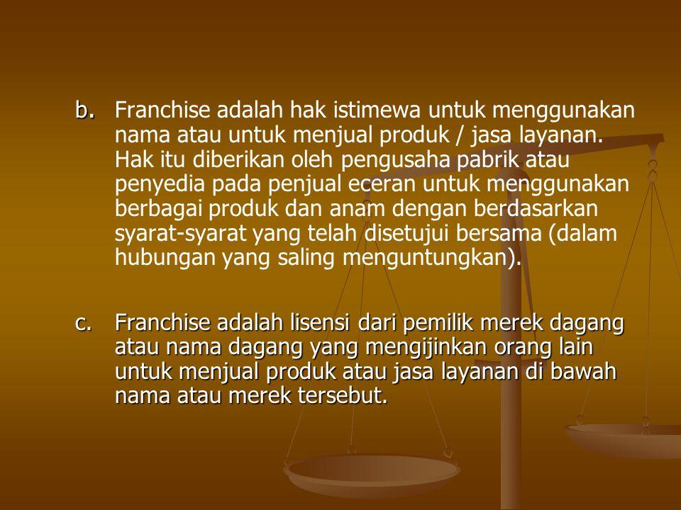 b. Franchise adalah hak istimewa untuk menggunakan nama atau untuk menjual produk / jasa layanan. Hak itu diberikan oleh pengusaha pabrik atau penyedia pada penjual eceran untuk menggunakan berbagai produk dan anam dengan berdasarkan syarat-syarat yang telah disetujui bersama (dalam hubungan yang saling menguntungkan).