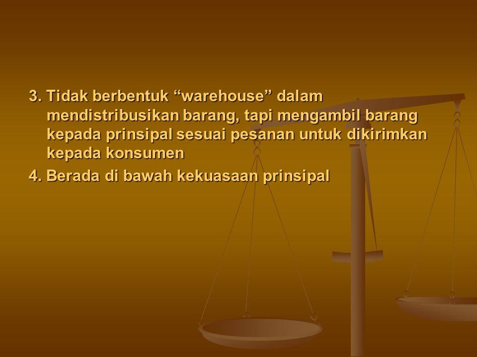 3. Tidak berbentuk warehouse dalam mendistribusikan barang, tapi mengambil barang kepada prinsipal sesuai pesanan untuk dikirimkan kepada konsumen