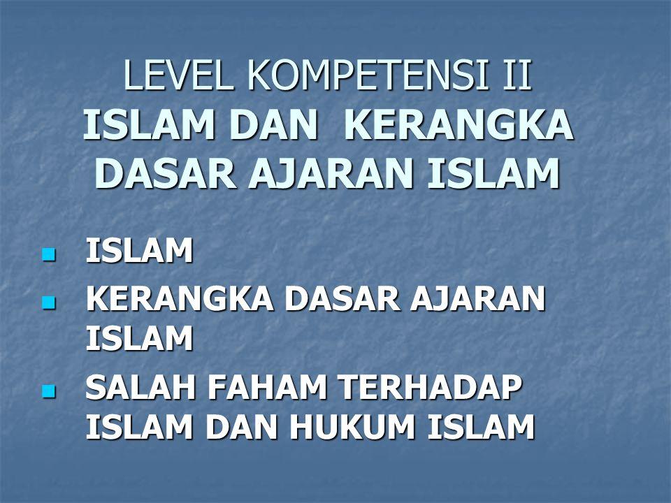 LEVEL KOMPETENSI II ISLAM DAN KERANGKA DASAR AJARAN ISLAM