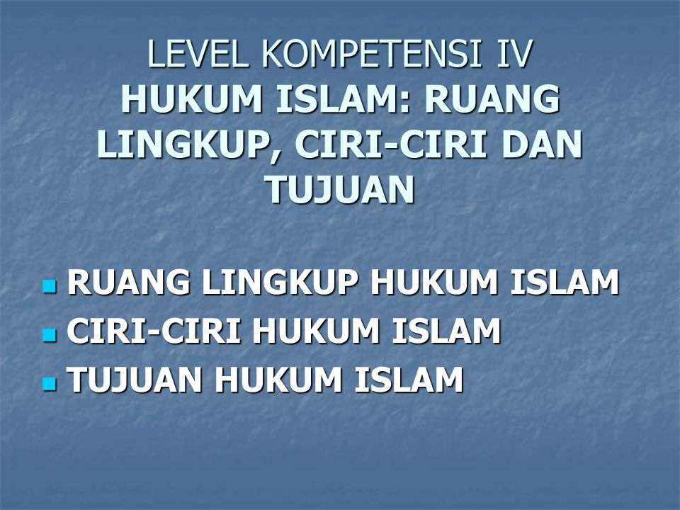 LEVEL KOMPETENSI IV HUKUM ISLAM: RUANG LINGKUP, CIRI-CIRI DAN TUJUAN