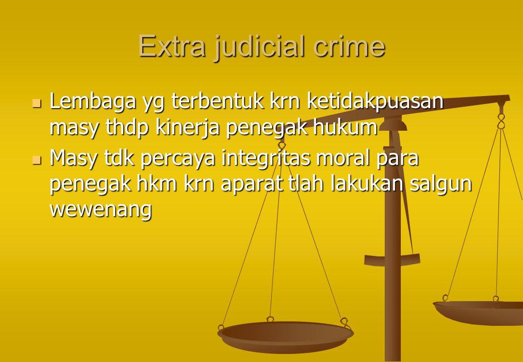 Extra judicial crime Lembaga yg terbentuk krn ketidakpuasan masy thdp kinerja penegak hukum.