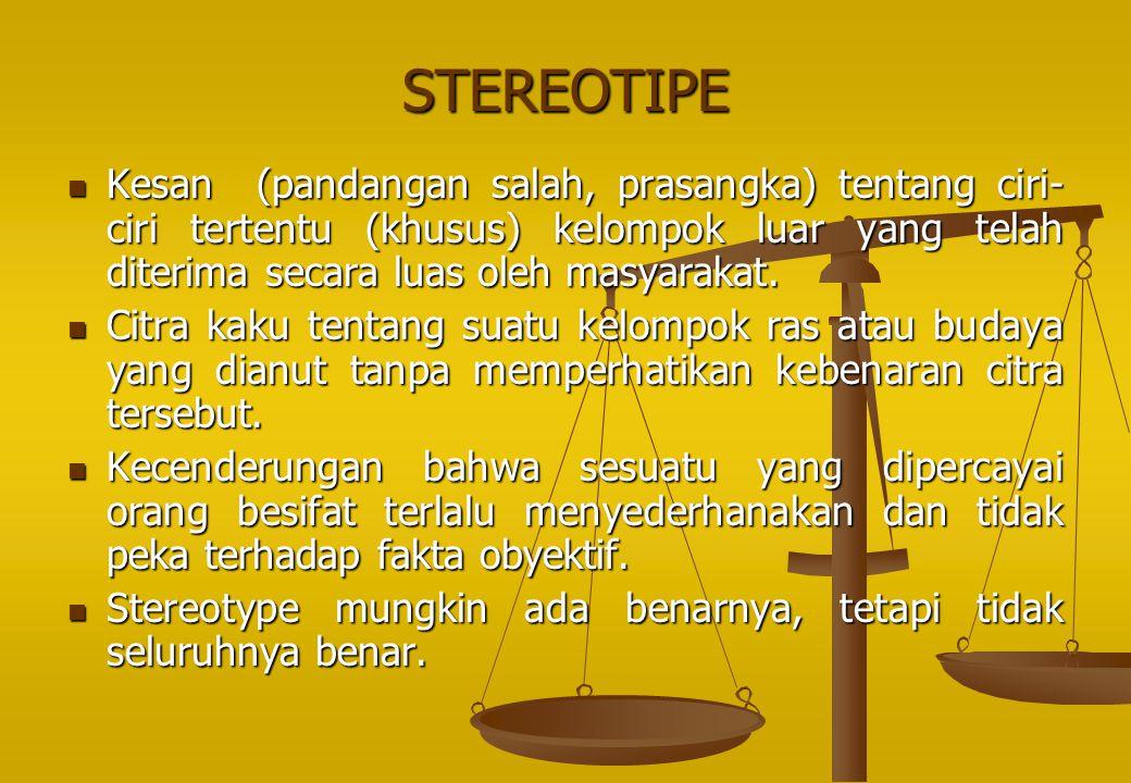 STEREOTIPE Kesan (pandangan salah, prasangka) tentang ciri-ciri tertentu (khusus) kelompok luar yang telah diterima secara luas oleh masyarakat.