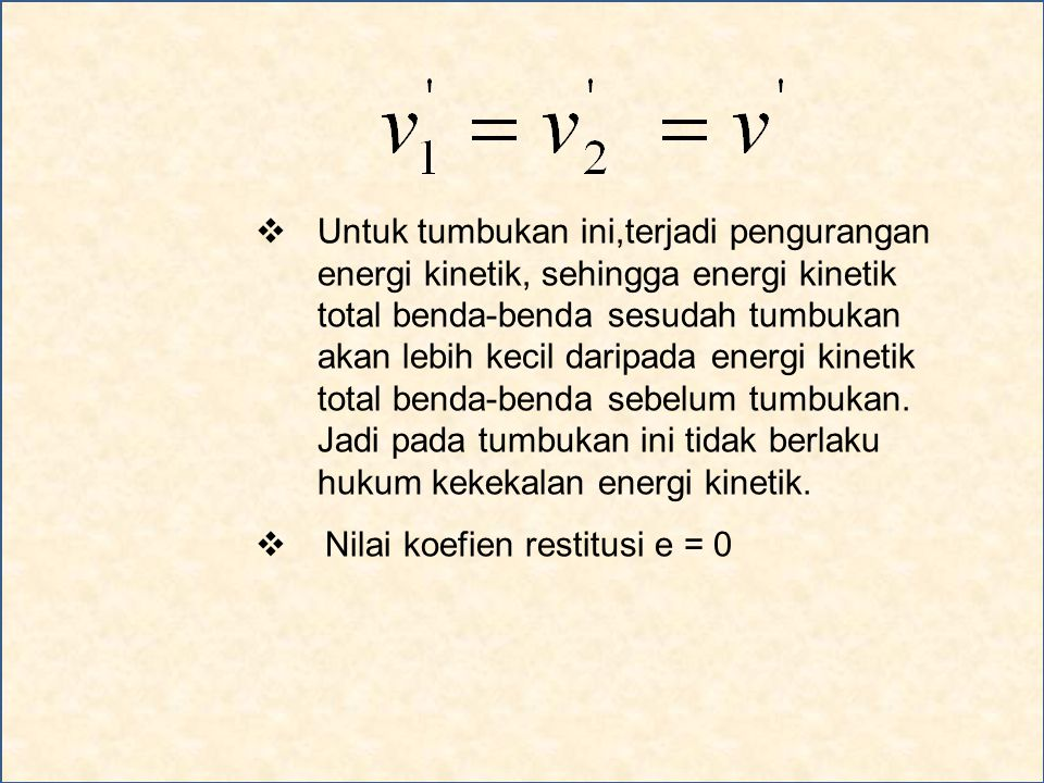 Untuk tumbukan ini,terjadi pengurangan energi kinetik, sehingga energi kinetik total benda-benda sesudah tumbukan akan lebih kecil daripada energi kinetik total benda-benda sebelum tumbukan. Jadi pada tumbukan ini tidak berlaku hukum kekekalan energi kinetik.