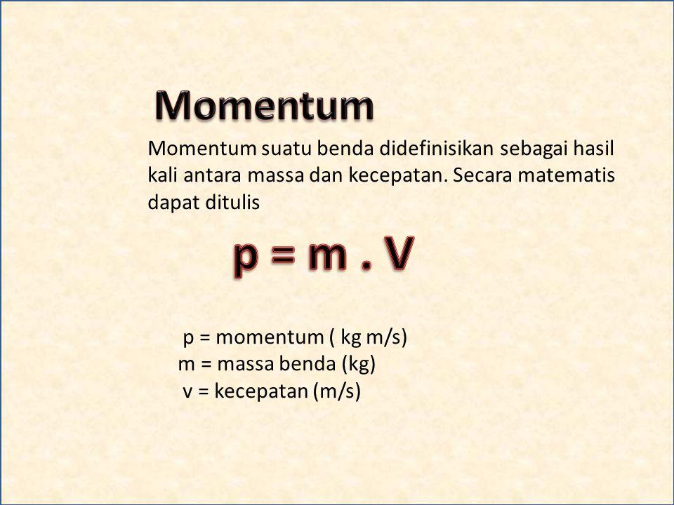 Momentum Momentum suatu benda didefinisikan sebagai hasil kali antara massa dan kecepatan. Secara matematis dapat ditulis.