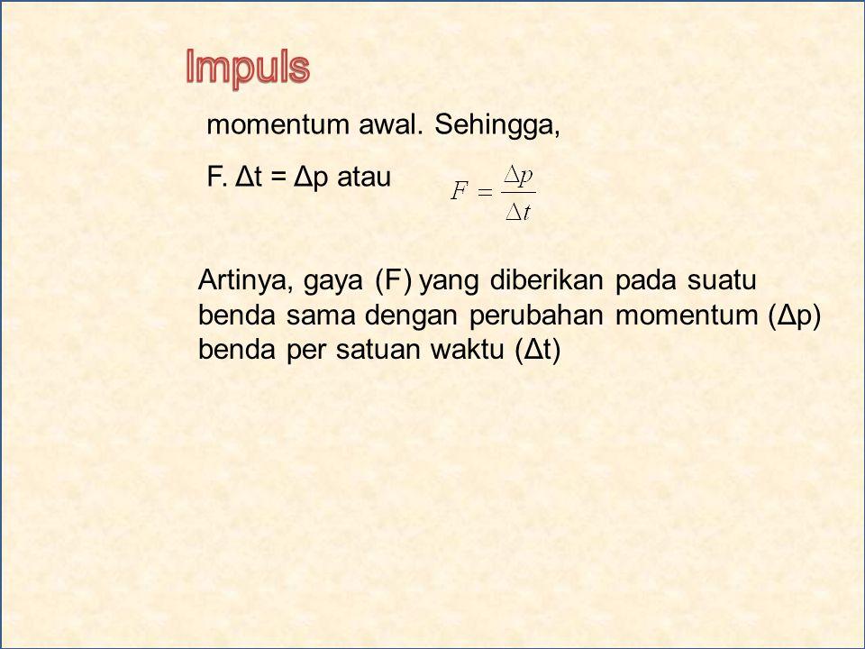 Impuls momentum awal. Sehingga, F. Δt = Δp atau